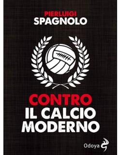 Contro il calcio moderno libro di Pierluigi Spagnolo